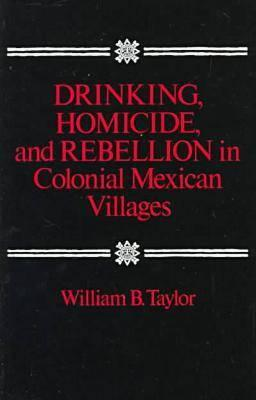 Drinking, Homicide, and Rebellion in Colonial Mexican Villages By Taylor, William B.