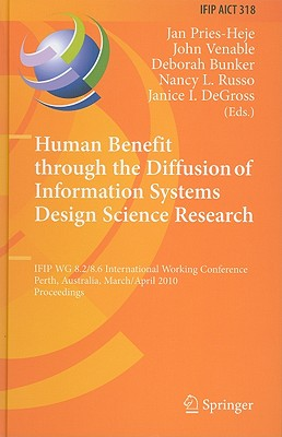 Human Benefit Through the Diffusion of Information Systems Design Science Research By Pries-heje, J. (EDT)/ Venable, J. J. (EDT)/ Bunker, D. (EDT)/ Russo, N. L. (EDT)/ Degross, J. I. (EDT)